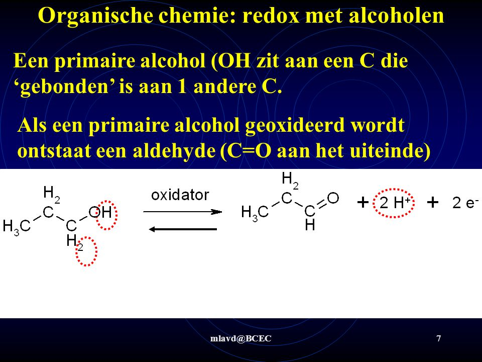 mlavd@BCEC7 Organische chemie: redox met alcoholen Een primaire alcohol (OH zit aan een C die 'gebonden' is aan 1 andere C. Als een primaire alcohol g
