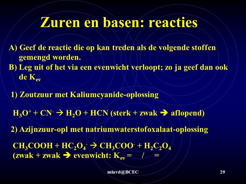 mlavd@BCEC28 Zuren en basen: reacties K ev = Kz (zuur voor de pijl) / Kz (zuur na de pijl) K ev << 1  reactie verloopt (vrijwel) niet K ev >> 1  reactie verloopt (vrijwel) aflopend Ertussen in: reactie verloopt als evenwicht