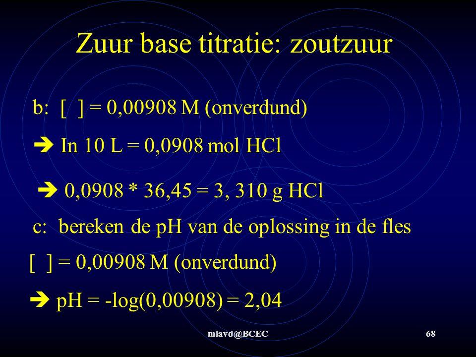 mlavd@BCEC67 Zuur base titratie: zoutzuur Stap 5: 1,135*10 -4 mol OH -  1,135*10 -4 mol H 3 O + (verdund) Stap 6: 50 mL  verdund tot 100 mL  2*1,135*10 -4 mol = 2,27*10 -4 mol H 3 O + = 2,27*10 -4 mol HCl/25 mL (onverdund)  [ ] = 0,00908 M (onverdund)  a) 9,08*10 -3 M HCl