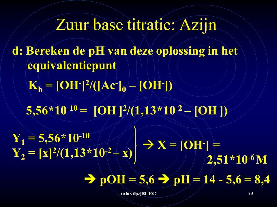mlavd@BCEC72 Zuur base titratie Azijn c: Bereken de pH van deze azijn-oplossing K z = [H 3 O + ] 2 /([Hac] 0 – [H 3 O + ]) 1,8*10 -5 = [H 3 O + ] 2 /(1,13*10 -2 – [H 3 O + ]) Y 1 = 1,8*10 -5 Y 2 = [x] 2 /(1,13*10 -2 – x)  X = [H 3 O + ] = 4,42*10 -4 M  pH = 3,55