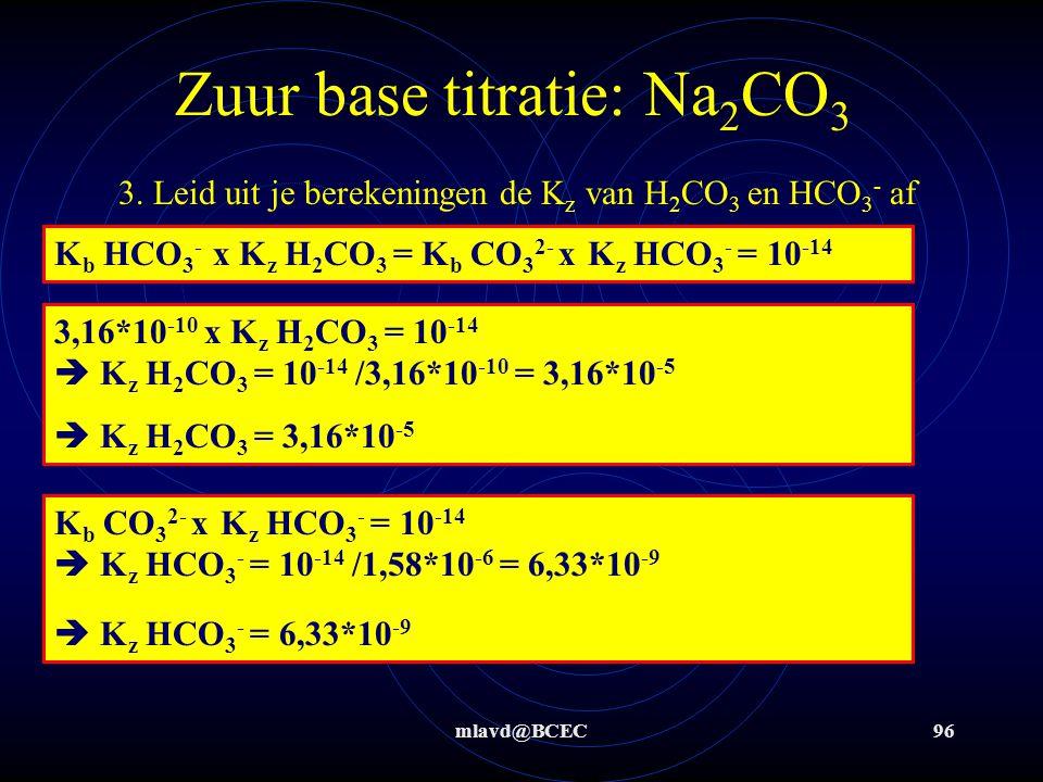 mlavd@BCEC95 Zuur base titratie: Na 2 CO 3 0,05 M H 3 O + ½ eq.pnt 2: K b 2 = [OH - ]  p K b 2 = pOH = 14-pH 14 – 4,5 = pOH = p K b 2 = 9,5 K b 2 = [OH - ] = 10 -9,5 = 3,16*10 -10