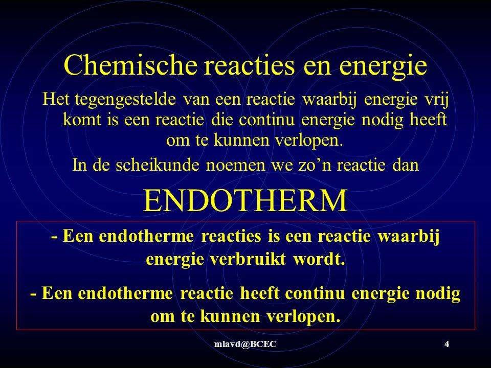 mlavd@BCEC4 Chemische reacties en energie Het tegengestelde van een reactie waarbij energie vrij komt is een reactie die continu energie nodig heeft o