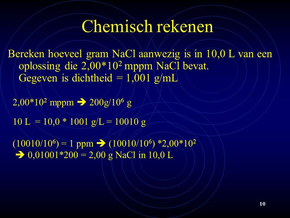 10 Chemisch rekenen Bereken hoeveel gram NaCl aanwezig is in 10,0 L van een oplossing die 2,00*10 2 mppm NaCl bevat.
