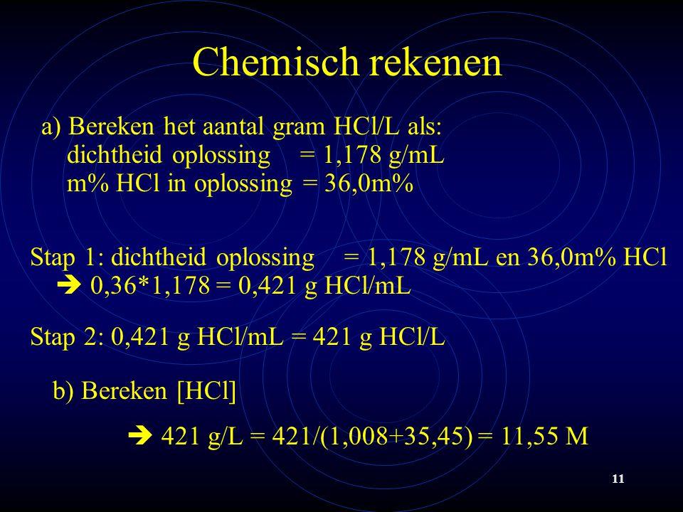 11 Chemisch rekenen a) Bereken het aantal gram HCl/L als: dichtheid oplossing = 1,178 g/mL m% HCl in oplossing = 36,0m% Stap 1: dichtheid oplossing = 1,178 g/mL en 36,0m% HCl  0,36*1,178 = 0,421 g HCl/mL Stap 2: 0,421 g HCl/mL = 421 g HCl/L b) Bereken [HCl]  421 g/L = 421/(1,008+35,45) = 11,55 M