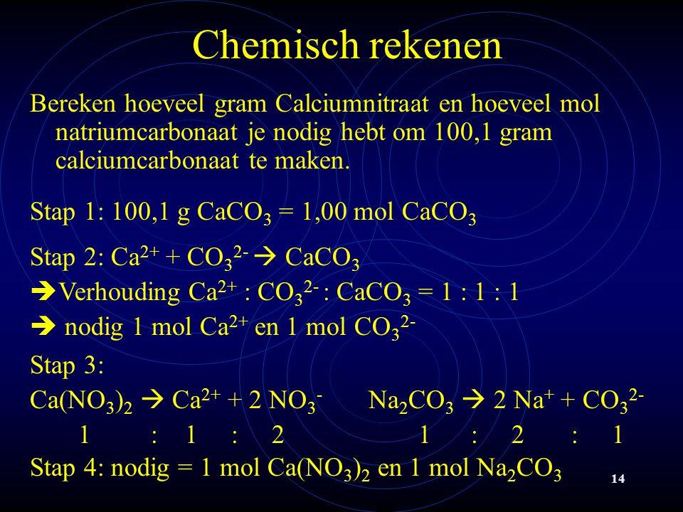 14 Chemisch rekenen Bereken hoeveel gram Calciumnitraat en hoeveel mol natriumcarbonaat je nodig hebt om 100,1 gram calciumcarbonaat te maken.