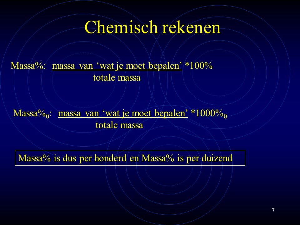 7 Chemisch rekenen Massa%: massa van 'wat je moet bepalen' *100% totale massa Massa% 0 : massa van 'wat je moet bepalen' *1000% 0 totale massa Massa% is dus per honderd en Massa% is per duizend