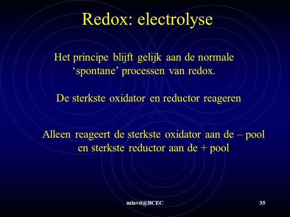 mlavd@BCEC34 Electrolyse: algemeen Principe van elektrolyse (gedwongen redox) is gelijk aan 'normale' (spontane) redoxreacties Sterkste oxidator en st