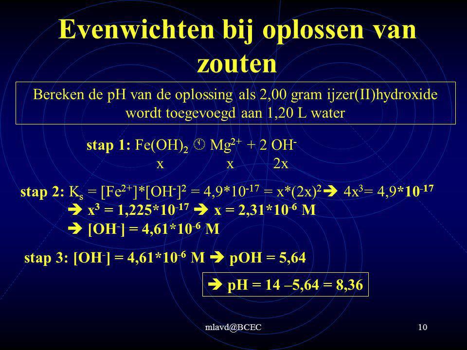 mlavd@BCEC10 Evenwichten bij oplossen van zouten Bereken de pH van de oplossing als 2,00 gram ijzer(II)hydroxide wordt toegevoegd aan 1,20 L water stap 2: K s = [Fe 2+ ]*[OH - ] 2 = 4,9*10 -17 = x*(2x) 2  4x 3 = 4,9*10 -17  x 3 = 1,225*10 -17  x = 2,31*10 -6 M  [OH - ] = 4,61*10 -6 M stap 1: Fe(OH) 2  Mg 2+ + 2 OH - xx 2x stap 3: [OH - ] = 4,61*10 -6 M  pOH = 5,64  pH = 14 –5,64 = 8,36