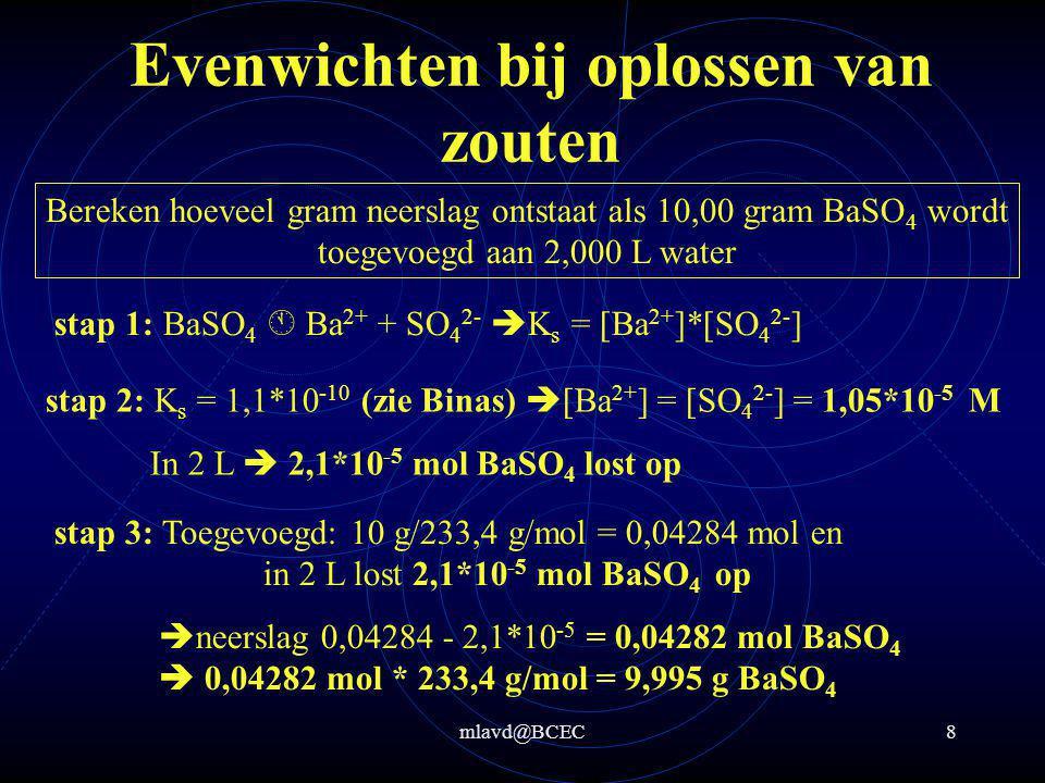 mlavd@BCEC9 Evenwichten bij oplossen van zouten Bereken hoeveel gram magnesiumhydroxide maximaal oplost in 2,0 L water stap 2: K s = [Mg 2+ ]*[OH - ] 2 = 5,6*10 -12 = x*(2x) 2  4x 3 = 5,6*10 -12  x 3 = 1,4*10 -12  x = 1,119*10 -4 M stap 1: Mg(OH) 2  Mg 2+ + 2 OH - xx 2x stap 3: In 2 L  2,24*10 -4 mol Mg(OH) 2 lost op  in 2 L lost 1,3*10 -2 gram Mg(OH) 2 op