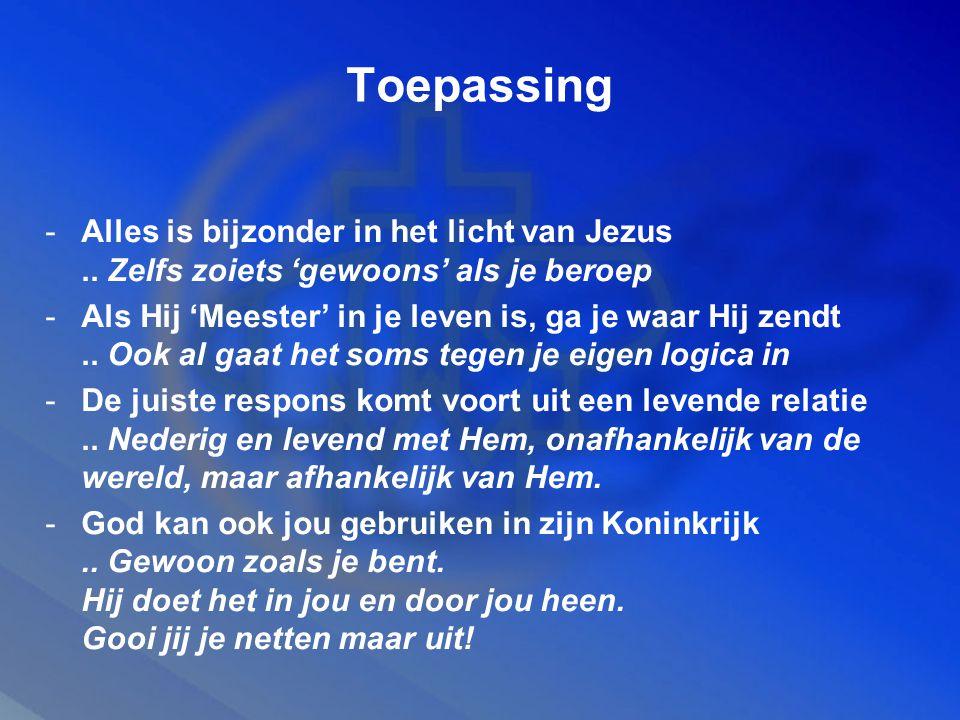 Toepassing -Alles is bijzonder in het licht van Jezus.. Zelfs zoiets 'gewoons' als je beroep -Als Hij 'Meester' in je leven is, ga je waar Hij zendt..