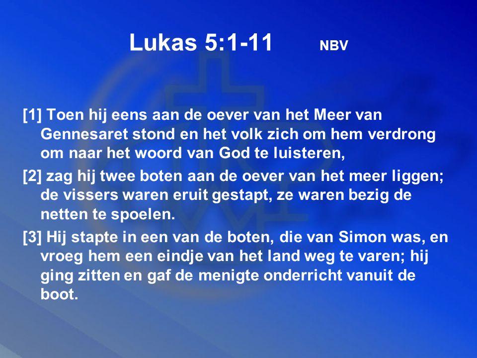 Lukas 5:1-11 NBV [1] Toen hij eens aan de oever van het Meer van Gennesaret stond en het volk zich om hem verdrong om naar het woord van God te luisteren, [2] zag hij twee boten aan de oever van het meer liggen; de vissers waren eruit gestapt, ze waren bezig de netten te spoelen.