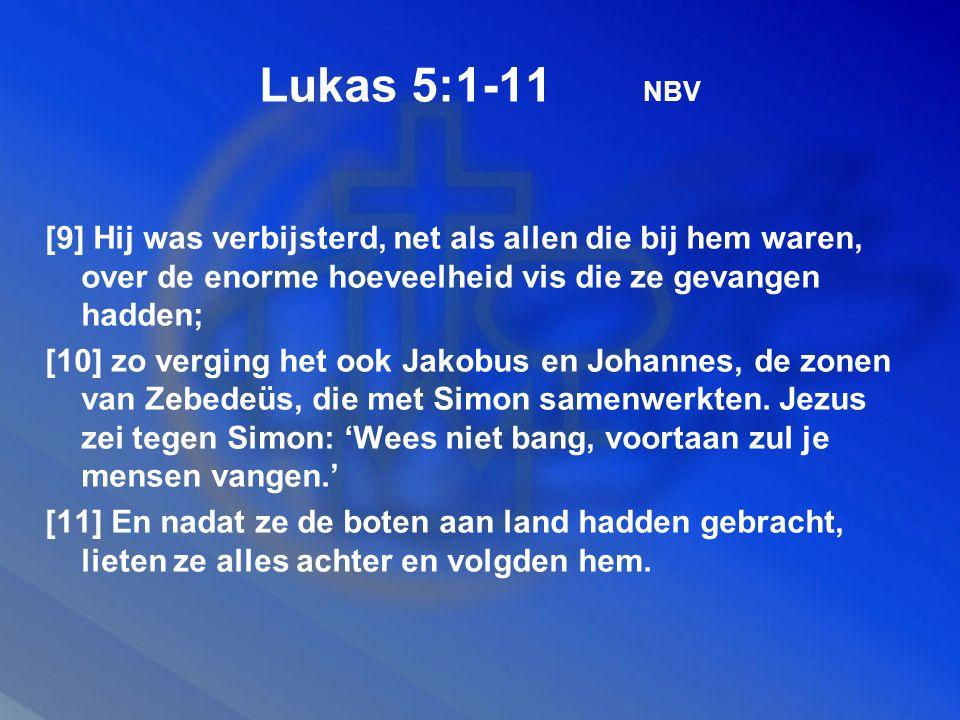 Lukas 5:1-11 NBV [9] Hij was verbijsterd, net als allen die bij hem waren, over de enorme hoeveelheid vis die ze gevangen hadden; [10] zo verging het