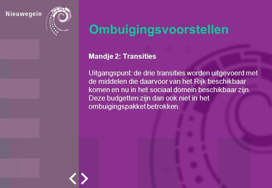 Ombuigingsvoorstellen Mandje 2: Transities Uitgangspunt: de drie transities worden uitgevoerd met de middelen die daarvoor van het Rijk beschikbaar komen en nu in het sociaal domein beschikbaar zijn.