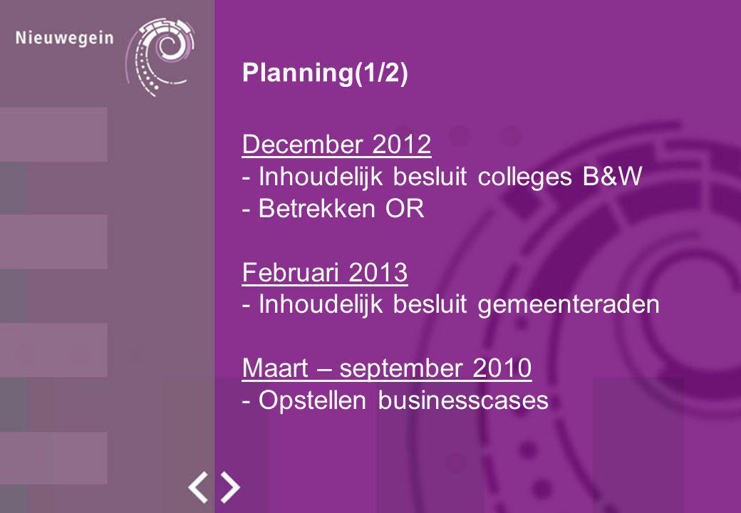 Planning(1/2) December 2012 - Inhoudelijk besluit colleges B&W - Betrekken OR Februari 2013 - Inhoudelijk besluit gemeenteraden Maart – september 2010