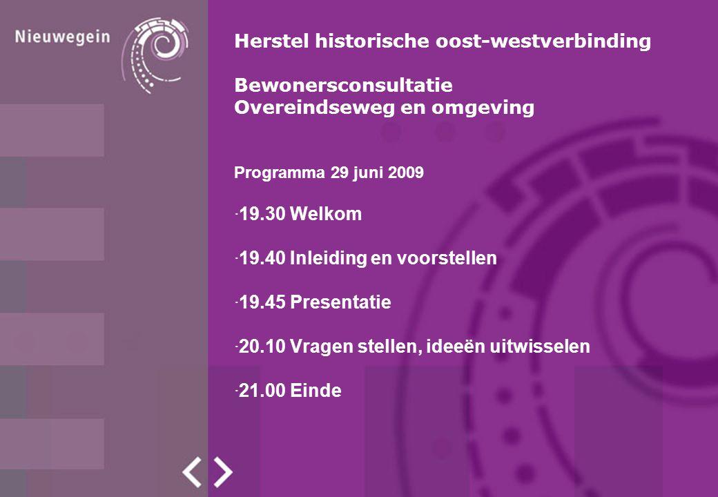 Programma 29 juni 2009 ·19.30 Welkom ·19.40 Inleiding en voorstellen ·19.45 Presentatie ·20.10 Vragen stellen, ideeën uitwisselen ·21.00 Einde Herstel historische oost-westverbinding Bewonersconsultatie Overeindseweg en omgeving