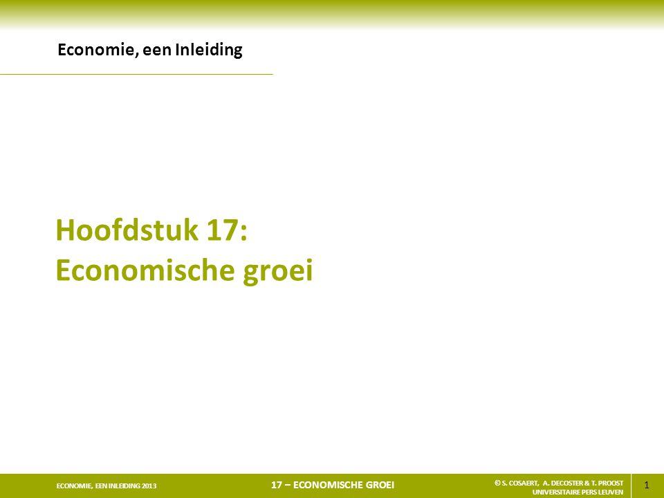 1 ECONOMIE, EEN INLEIDING 2013 17 – ECONOMISCHE GROEI © S. COSAERT, A. DECOSTER & T. PROOST UNIVERSITAIRE PERS LEUVEN Hoofdstuk 17: Economische groei