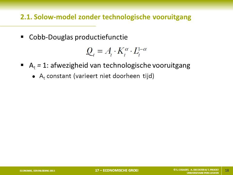18 ECONOMIE, EEN INLEIDING 2013 17 – ECONOMISCHE GROEI © S. COSAERT, A. DECOSTER & T. PROOST UNIVERSITAIRE PERS LEUVEN 2.1. Solow-model zonder technol