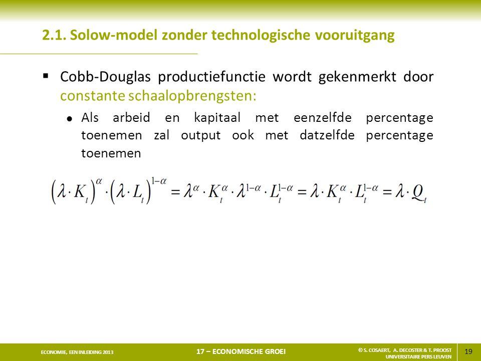 19 ECONOMIE, EEN INLEIDING 2013 17 – ECONOMISCHE GROEI © S. COSAERT, A. DECOSTER & T. PROOST UNIVERSITAIRE PERS LEUVEN 2.1. Solow-model zonder technol