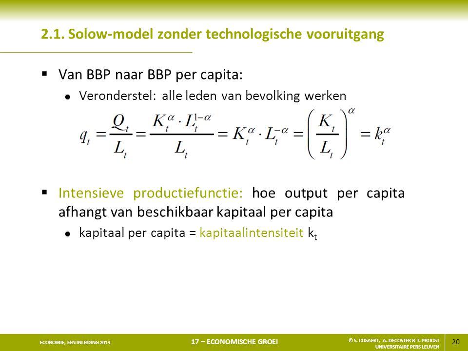 20 ECONOMIE, EEN INLEIDING 2013 17 – ECONOMISCHE GROEI © S. COSAERT, A. DECOSTER & T. PROOST UNIVERSITAIRE PERS LEUVEN 2.1. Solow-model zonder technol