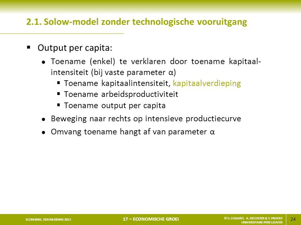 24 ECONOMIE, EEN INLEIDING 2013 17 – ECONOMISCHE GROEI © S. COSAERT, A. DECOSTER & T. PROOST UNIVERSITAIRE PERS LEUVEN 2.1. Solow-model zonder technol