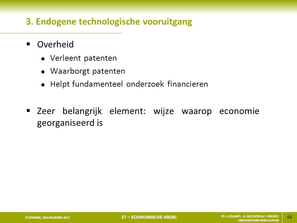 44 ECONOMIE, EEN INLEIDING 2013 17 – ECONOMISCHE GROEI © S. COSAERT, A. DECOSTER & T. PROOST UNIVERSITAIRE PERS LEUVEN 3. Endogene technologische voor