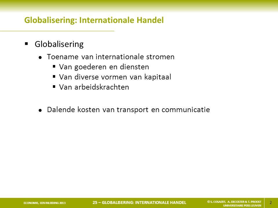 2 ECONOMIE, EEN INLEIDING 2013 25 – GLOBALISERING: INTERNATIONALE HANDEL © S. COSAERT, A. DECOSTER & T. PROOST UNIVERSITAIRE PERS LEUVEN Globalisering