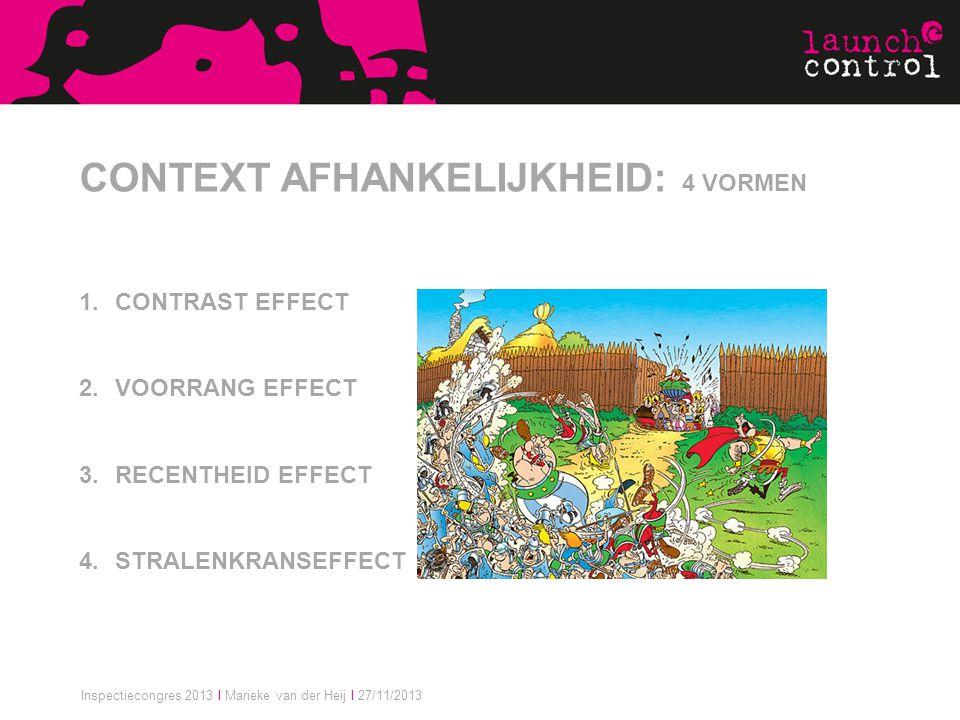 Inspectiecongres 2013 I Marieke van der Heij I 27/11/2013 CONTEXT AFHANKELIJKHEID: 4 VORMEN 1.CONTRAST EFFECT 2.VOORRANG EFFECT 3.RECENTHEID EFFECT 4.