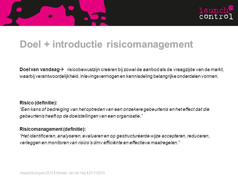 Inspectiecongres 2013 I Marieke van der Heij I 27/11/2013 Doel + introductie risicomanagement Doel van vandaag  risicobewustzijn creëren bij zowel de