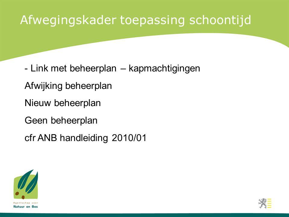 Afwegingskader toepassing schoontijd - Link met beheerplan – kapmachtigingen Afwijking beheerplan Nieuw beheerplan Geen beheerplan cfr ANB handleiding 2010/01