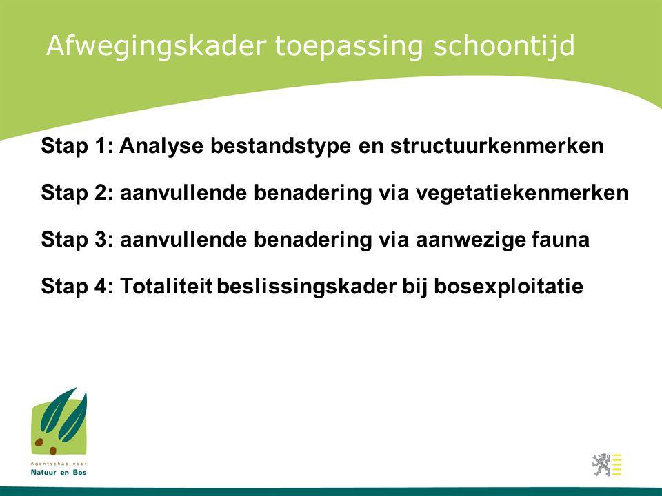 Afwegingskader toepassing schoontijd Stap 1: Analyse bestandstype en structuurkenmerken Stap 2: aanvullende benadering via vegetatiekenmerken Stap 3: aanvullende benadering via aanwezige fauna Stap 4: Totaliteit beslissingskader bij bosexploitatie