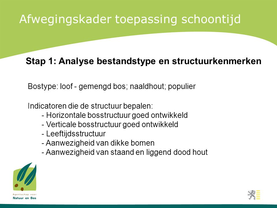 Afwegingskader toepassing schoontijd Stap 1: Analyse bestandstype en structuurkenmerken Indicatoren die de structuur bepalen: - Horizontale bosstructuur goed ontwikkeld - Verticale bosstructuur goed ontwikkeld - Leeftijdsstructuur - Aanwezigheid van dikke bomen - Aanwezigheid van staand en liggend dood hout Bostype: loof - gemengd bos; naaldhout; populier