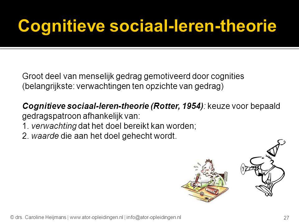 Groot deel van menselijk gedrag gemotiveerd door cognities (belangrijkste: verwachtingen ten opzichte van gedrag) Cognitieve sociaal-leren-theorie (Ro
