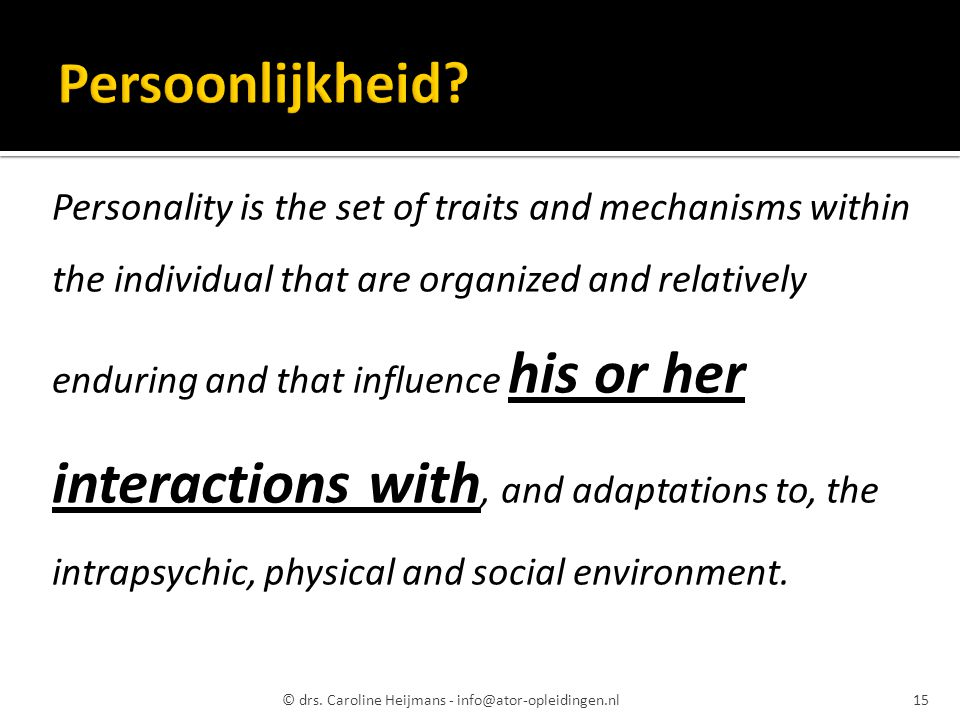 Personality is the set of traits and mechanisms within the individual that are organized and relatively enduring and that influence his or her interactions with, and adaptations to, the intrapsychic, physical and social environment.