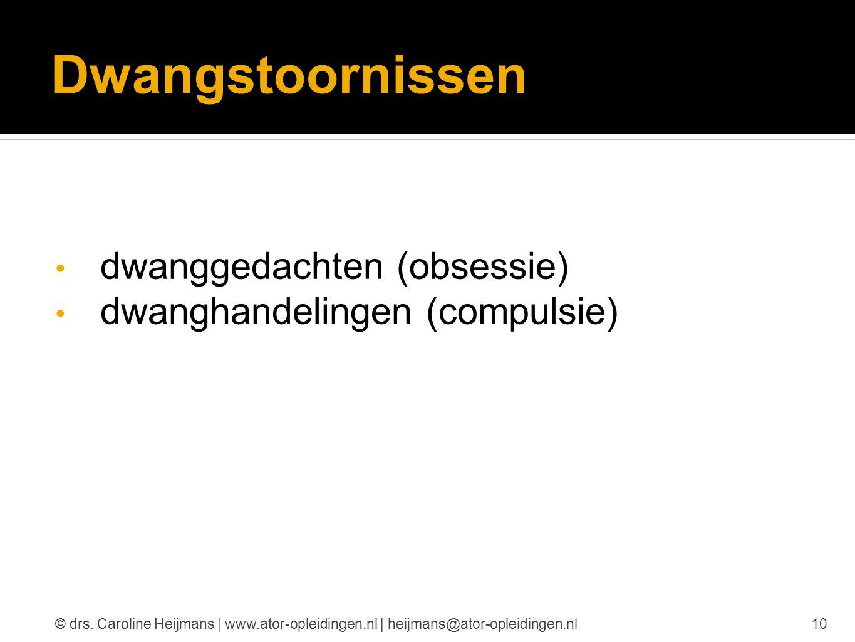 Dwangstoornissen dwanggedachten (obsessie) dwanghandelingen (compulsie) 10© drs. Caroline Heijmans | www.ator-opleidingen.nl | heijmans@ator-opleiding