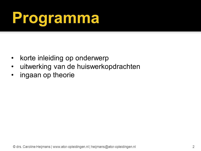 Programma korte inleiding op onderwerp uitwerking van de huiswerkopdrachten ingaan op theorie 2© drs. Caroline Heijmans | www.ator-opleidingen.nl | he
