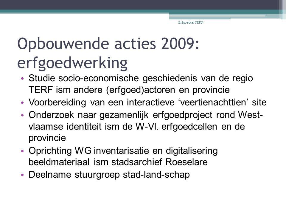 Opbouwende acties 2009: erfgoedwerking Studie socio-economische geschiedenis van de regio TERF ism andere (erfgoed)actoren en provincie Voorbereiding van een interactieve 'veertienachttien' site Onderzoek naar gezamenlijk erfgoedproject rond West- vlaamse identiteit ism de W-Vl.