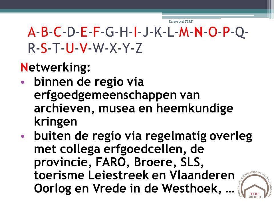A-B-C-D-E-F-G-H-I-J-K-L-M-N-O-P-Q- R-S-T-U-V-W-X-Y-Z Netwerking: binnen de regio via erfgoedgemeenschappen van archieven, musea en heemkundige kringen buiten de regio via regelmatig overleg met collega erfgoedcellen, de provincie, FARO, Broere, SLS, toerisme Leiestreek en Vlaanderen, Oorlog en Vrede in de Westhoek, … Erfgoedcel TERF