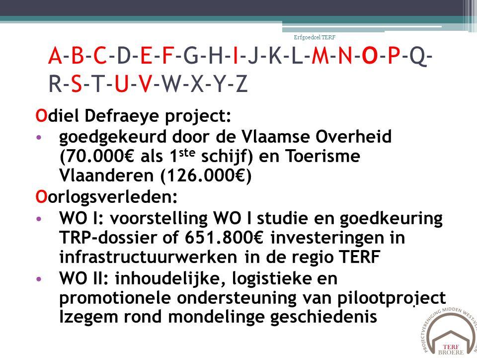 A-B-C-D-E-F-G-H-I-J-K-L-M-N-O-P-Q- R-S-T-U-V-W-X-Y-Z Odiel Defraeye project: goedgekeurd door de Vlaamse Overheid (70.000€ als 1 ste schijf) en Toerisme Vlaanderen (126.000€) Oorlogsverleden: WO I: voorstelling WO I studie en goedkeuring TRP-dossier of 651.800€ investeringen in infrastructuurwerken in de regio TERF WO II: inhoudelijke, logistieke en promotionele ondersteuning van pilootproject Izegem rond mondelinge geschiedenis Erfgoedcel TERF
