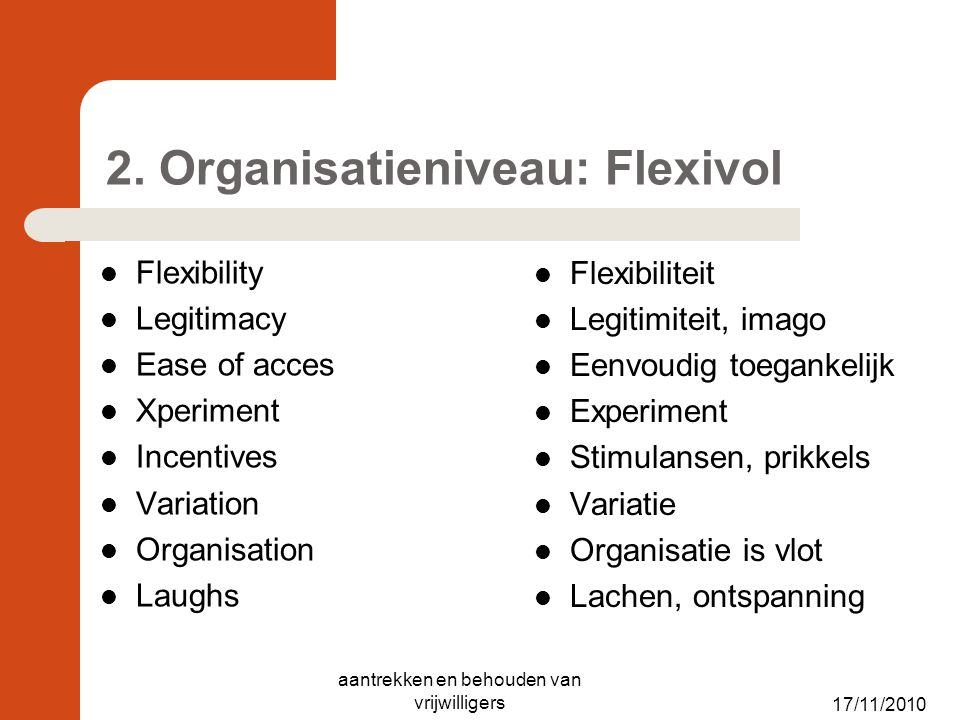 17/11/2010 2. Organisatieniveau: Flexivol Flexibility Legitimacy Ease of acces Xperiment Incentives Variation Organisation Laughs Flexibiliteit Legiti