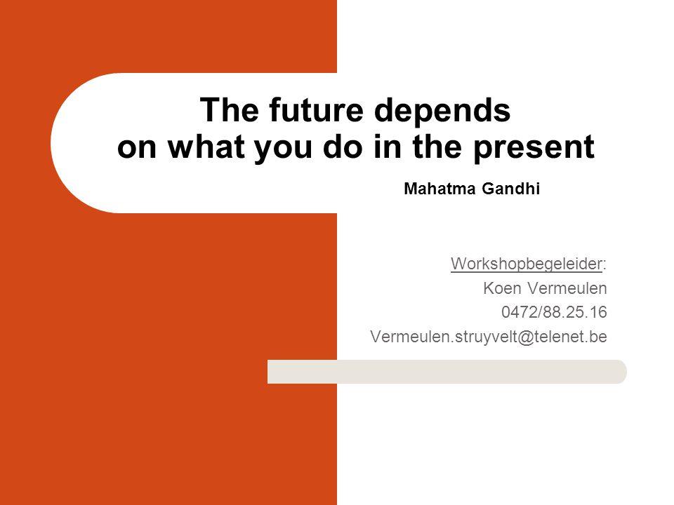 The future depends on what you do in the present Mahatma Gandhi Workshopbegeleider: Koen Vermeulen 0472/88.25.16 Vermeulen.struyvelt@telenet.be