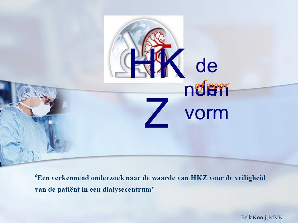 HK Z de norm de vorm of voor ' ' Een verkennend onderzoek naar de waarde van HKZ voor de veiligheid van de patiënt in een dialysecentrum' Erik Kooij, MVK