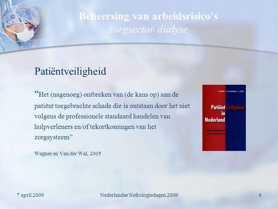 7 april 2009Nederlandse Nefrologiedagen 20094 Beheersing van arbeidsrisico's zorgsector dialyse Het (nagenoeg) ontbreken van (de kans op) aan de patiënt toegebrachte schade die is ontstaan door het niet volgens de professionele standaard handelen van hulpverleners en/of tekortkomingen van het zorgsysteem Wagner en Van der Wal, 2005 Patiëntveiligheid