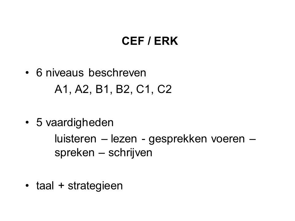 CEF / ERK 6 niveaus beschreven A1, A2, B1, B2, C1, C2 5 vaardigheden luisteren – lezen - gesprekken voeren – spreken – schrijven taal + strategieen