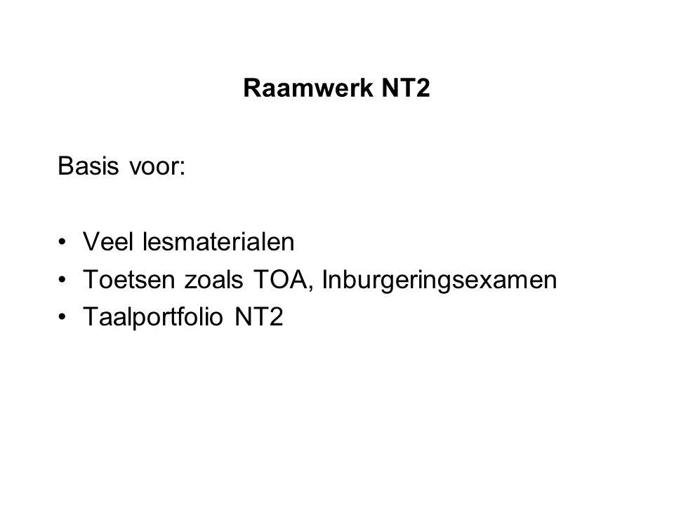Raamwerk NT2 Basis voor: Veel lesmaterialen Toetsen zoals TOA, Inburgeringsexamen Taalportfolio NT2