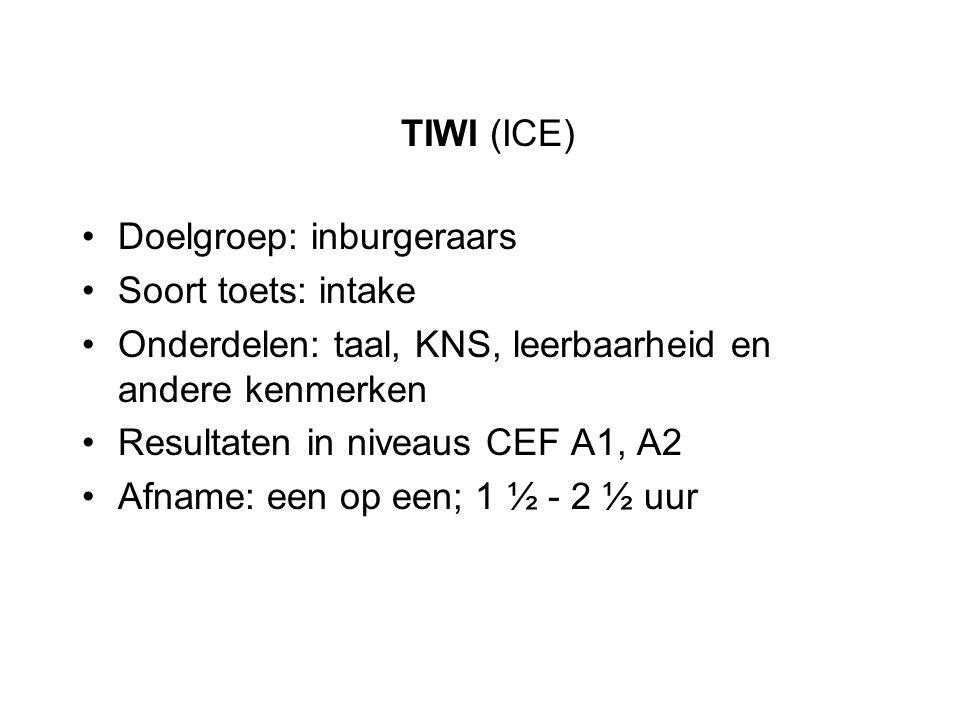 TIWI (ICE) Doelgroep: inburgeraars Soort toets: intake Onderdelen: taal, KNS, leerbaarheid en andere kenmerken Resultaten in niveaus CEF A1, A2 Afname