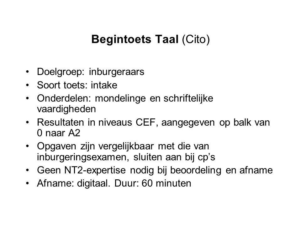 Begintoets Taal (Cito) Doelgroep: inburgeraars Soort toets: intake Onderdelen: mondelinge en schriftelijke vaardigheden Resultaten in niveaus CEF, aan