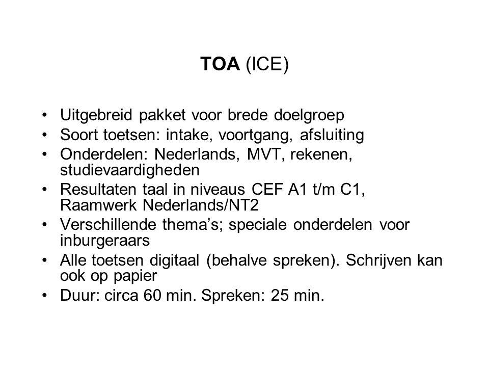 TOA (ICE) Uitgebreid pakket voor brede doelgroep Soort toetsen: intake, voortgang, afsluiting Onderdelen: Nederlands, MVT, rekenen, studievaardigheden