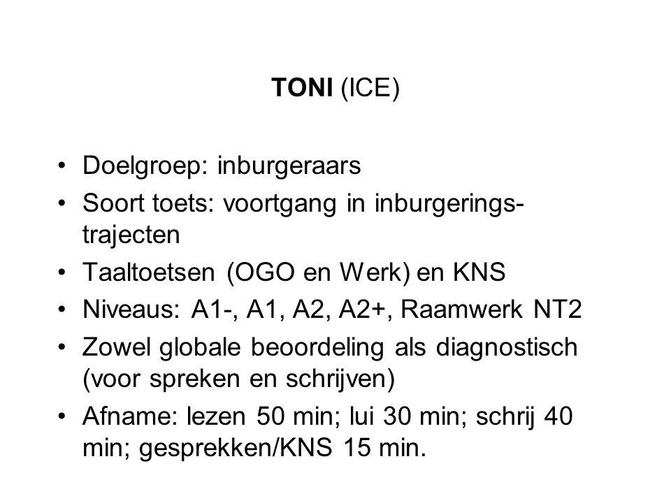 TONI (ICE) Doelgroep: inburgeraars Soort toets: voortgang in inburgerings- trajecten Taaltoetsen (OGO en Werk) en KNS Niveaus: A1-, A1, A2, A2+, Raamw