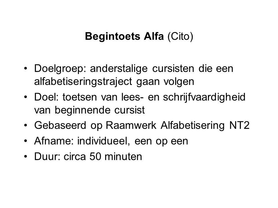 Begintoets Alfa (Cito) Doelgroep: anderstalige cursisten die een alfabetiseringstraject gaan volgen Doel: toetsen van lees- en schrijfvaardigheid van
