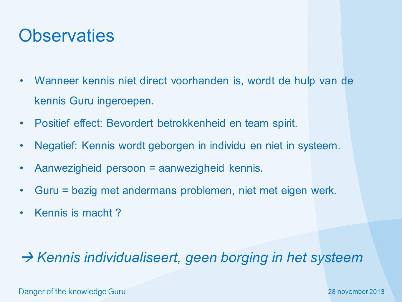 28 november 2013 Danger of the knowledge Guru Observaties Wanneer kennis niet direct voorhanden is, wordt de hulp van de kennis Guru ingeroepen.